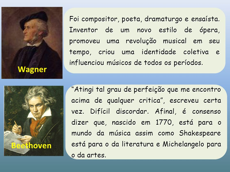 Wagner Foi compositor, poeta, dramaturgo e ensaísta. Inventor de um novo estilo de ópera, promoveu uma revolução musical em seu tempo, criou uma ident