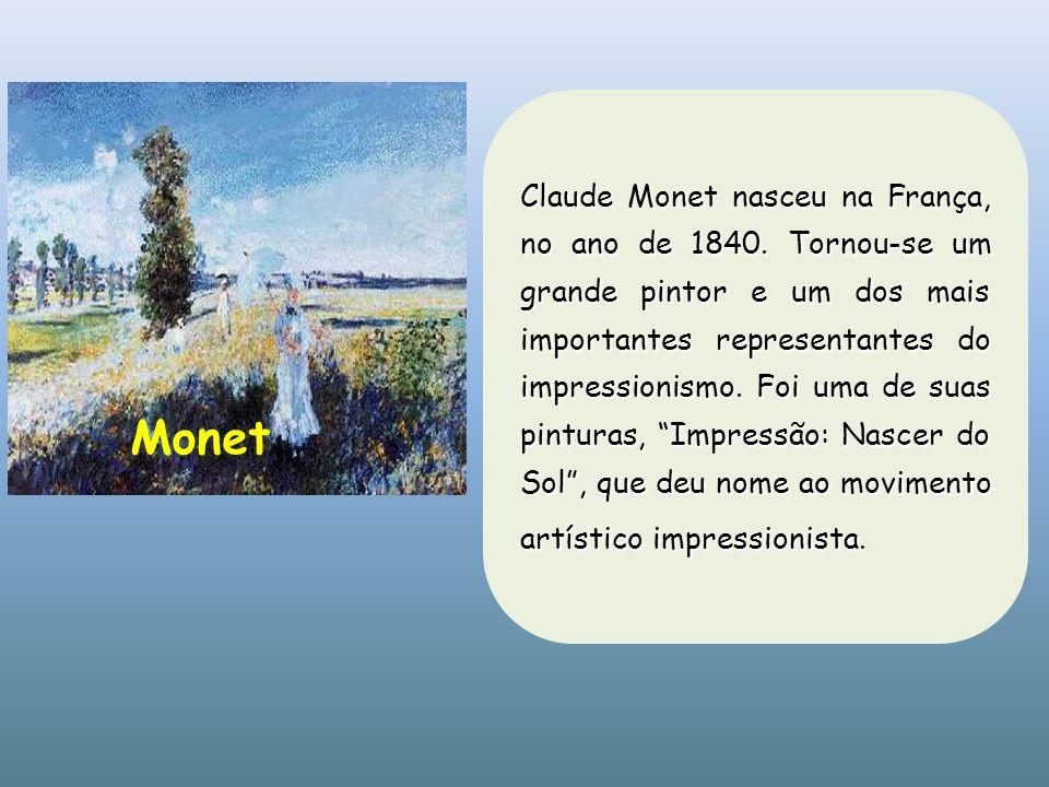 Claude Monet nasceu na França, no ano de 1840. Tornou-se um grande pintor e um dos mais importantes representantes do impressionismo. Foi uma de suas