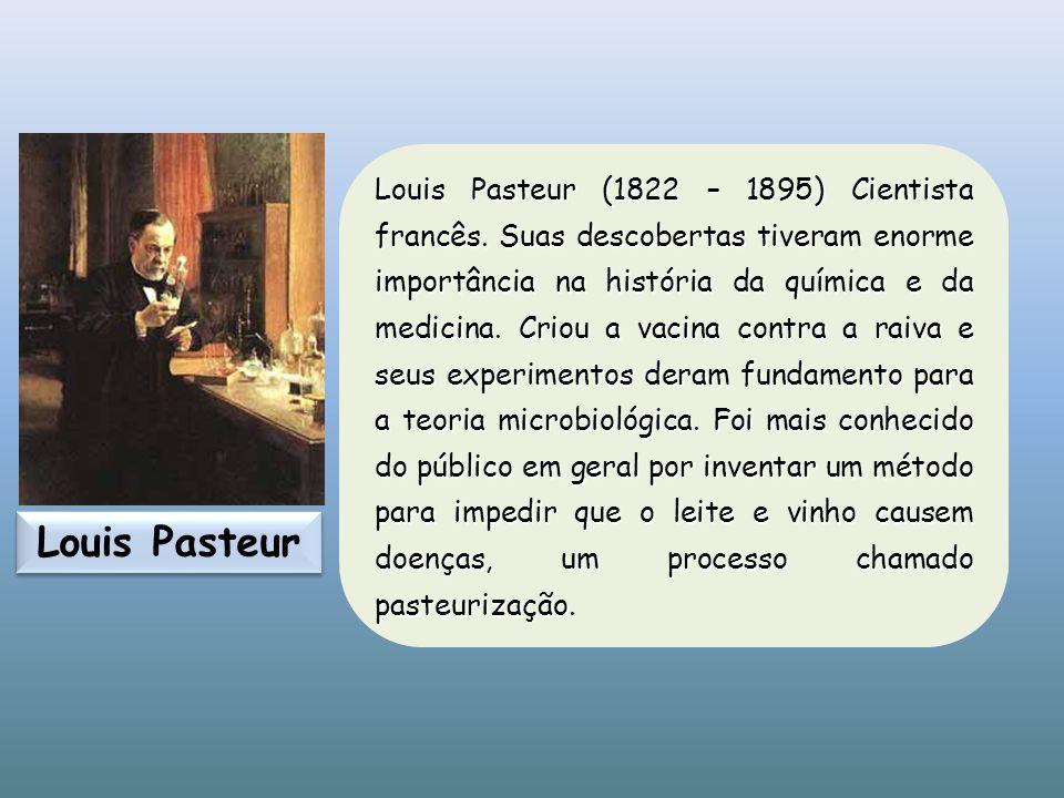 Louis Pasteur (1822 – 1895) Cientista francês. Suas descobertas tiveram enorme importância na história da química e da medicina. Criou a vacina contra