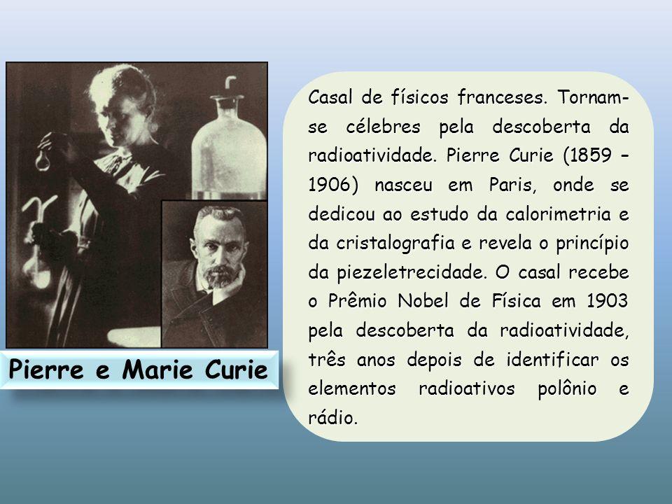 Casal de físicos franceses. Tornam- se célebres pela descoberta da radioatividade. Pierre Curie (1859 – 1906) nasceu em Paris, onde se dedicou ao estu