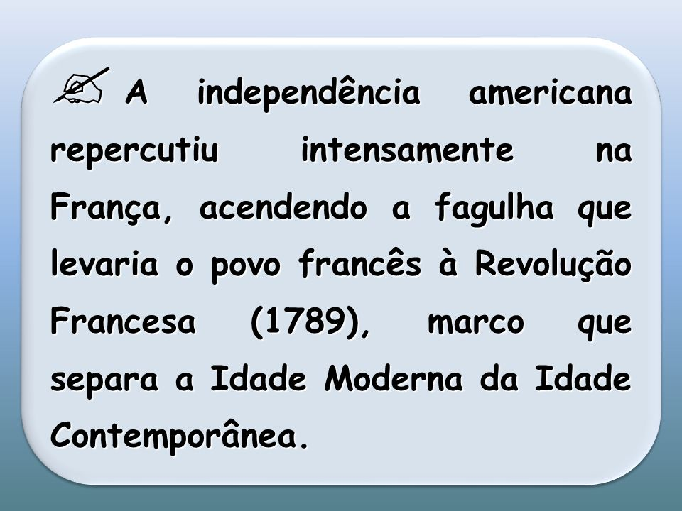 A independência americana repercutiu intensamente na França, acendendo a fagulha que levaria o povo francês à Revolução Francesa (1789), marco que sep
