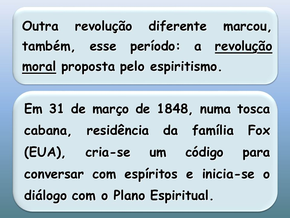 Outra revolução diferente marcou, também, esse período: a revolução moral proposta pelo espiritismo. Em 31 de março de 1848, numa tosca cabana, residê