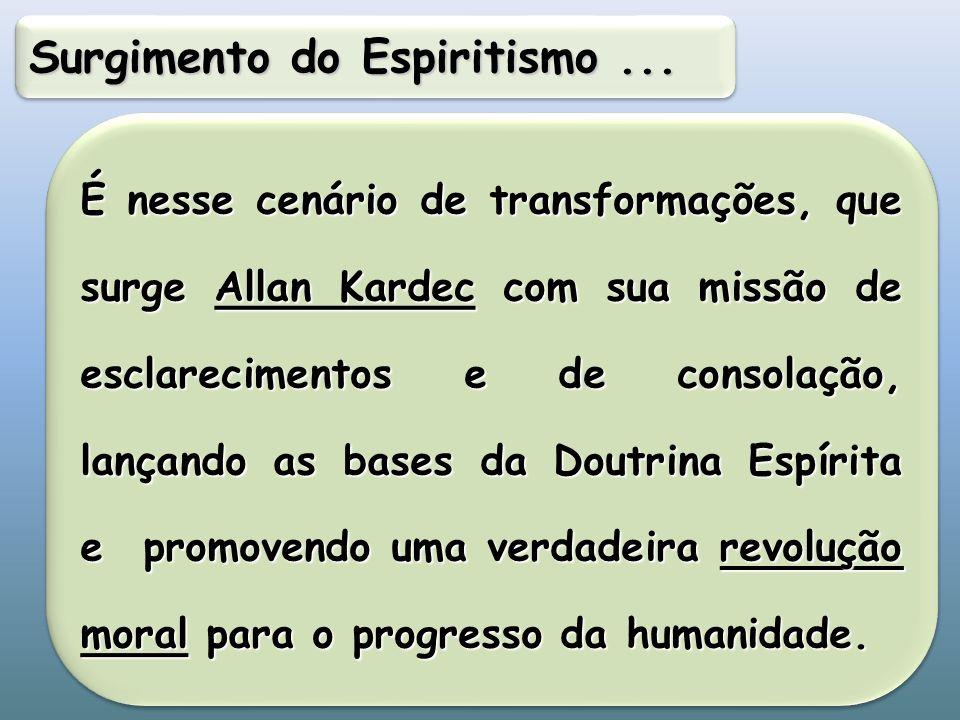 É nesse cenário de transformações, que surge Allan Kardec com sua missão de esclarecimentos e de consolação, lançando as bases da Doutrina Espírita e