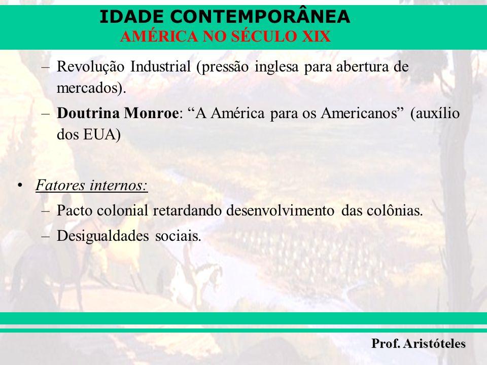 IDADE CONTEMPORÂNEA Prof. Aristóteles AMÉRICA NO SÉCULO XIX –Revolução Industrial (pressão inglesa para abertura de mercados). –Doutrina Monroe: A Amé