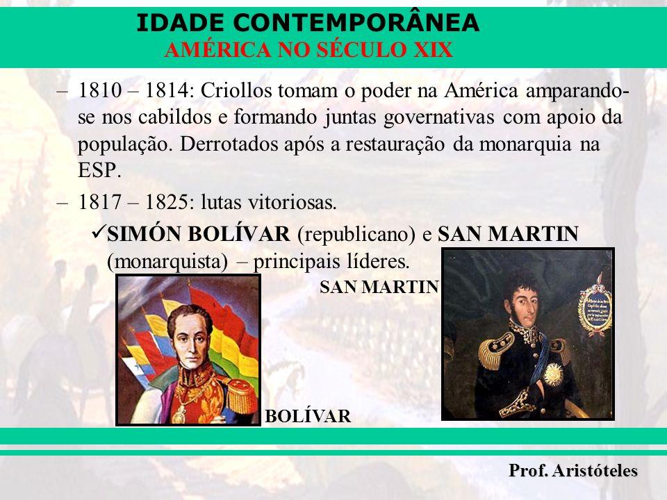 IDADE CONTEMPORÂNEA Prof. Aristóteles AMÉRICA NO SÉCULO XIX –1810 – 1814: Criollos tomam o poder na América amparando- se nos cabildos e formando junt