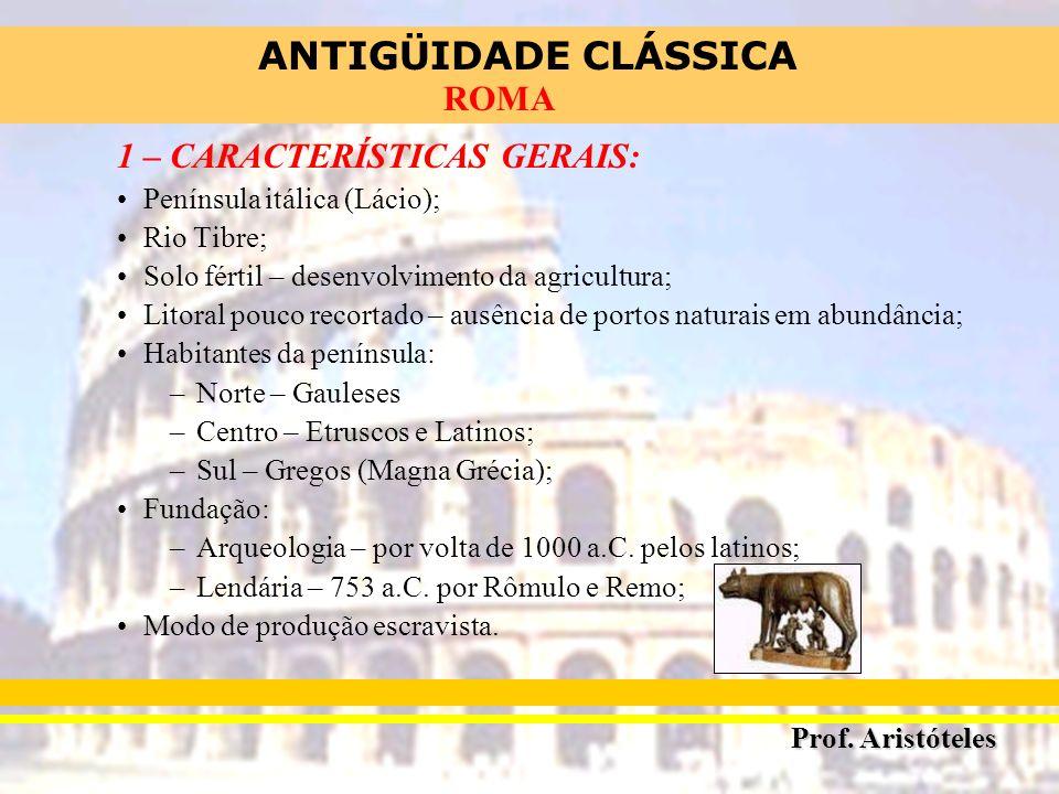 ANTIGÜIDADE CLÁSSICA Prof. Aristóteles ROMA 1 – CARACTERÍSTICAS GERAIS: Península itálica (Lácio); Rio Tibre; Solo fértil – desenvolvimento da agricul