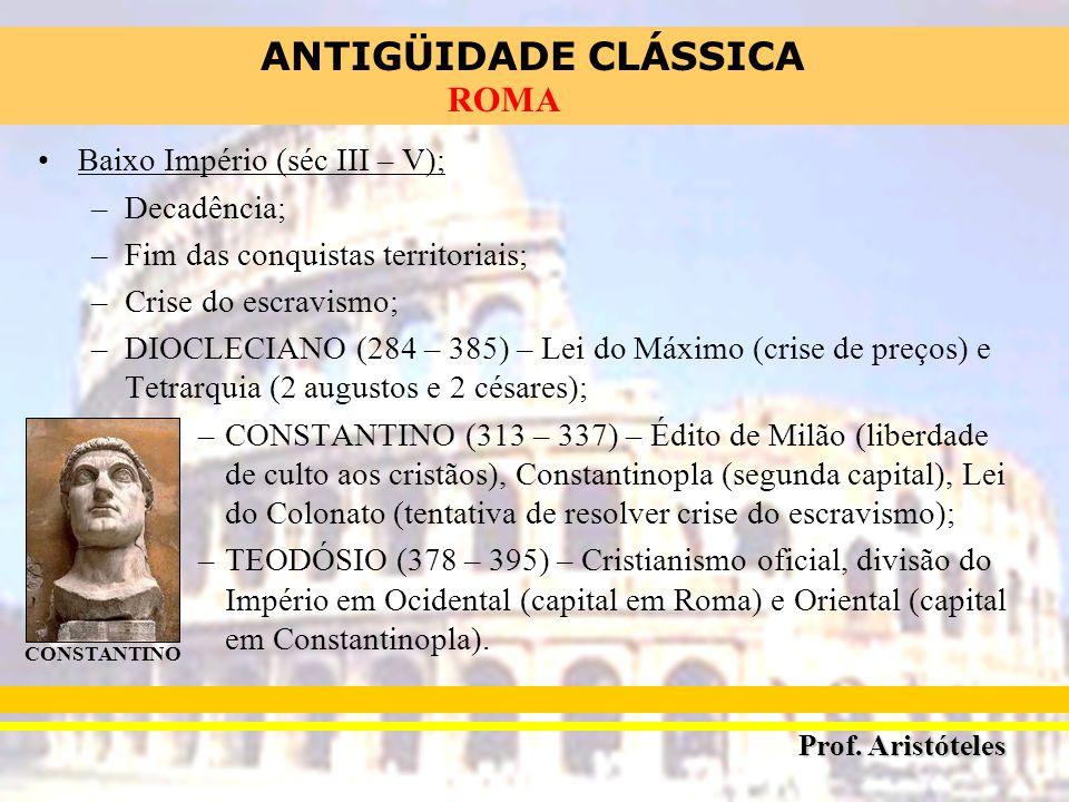 ANTIGÜIDADE CLÁSSICA Prof. Aristóteles ROMA Baixo Império (séc III – V); –Decadência; –Fim das conquistas territoriais; –Crise do escravismo; –DIOCLEC