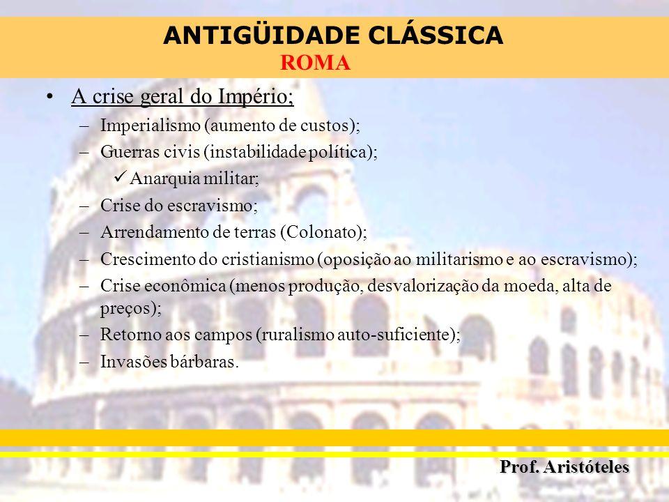 ANTIGÜIDADE CLÁSSICA Prof. Aristóteles ROMA A crise geral do Império; –Imperialismo (aumento de custos); –Guerras civis (instabilidade política); Anar