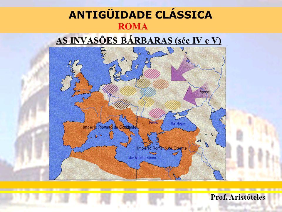 ANTIGÜIDADE CLÁSSICA Prof. Aristóteles ROMA AS INVASÕES BÁRBARAS (séc IV e V)