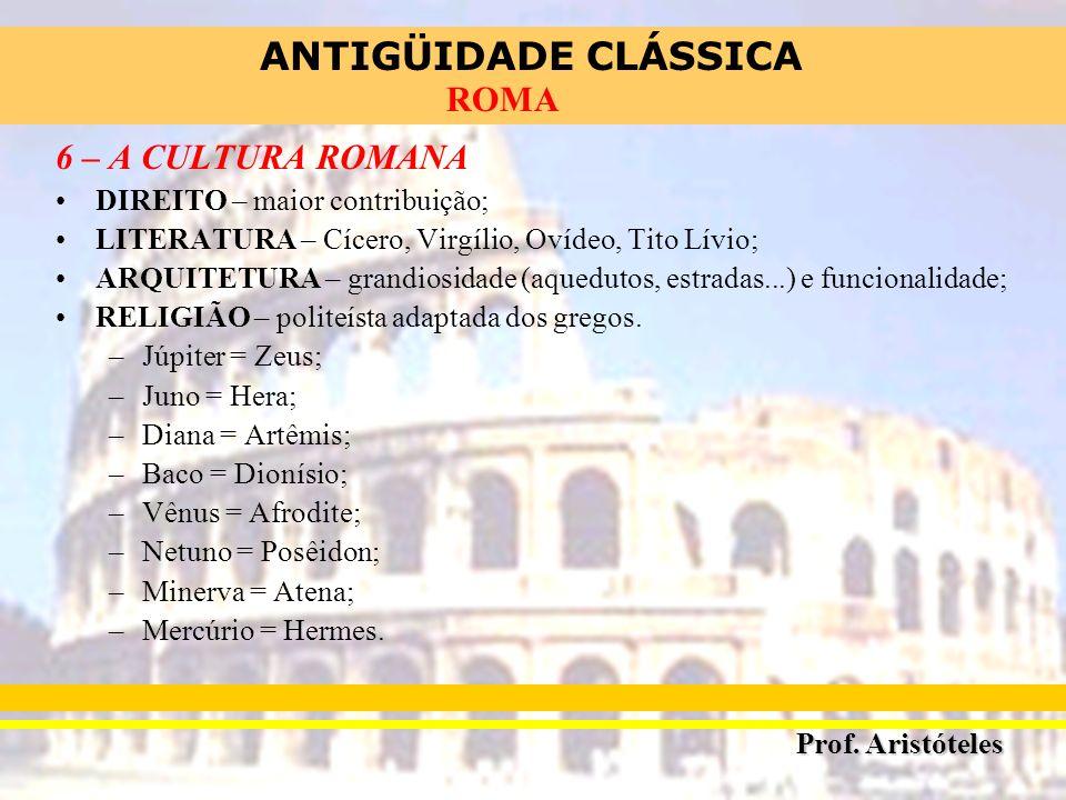 ANTIGÜIDADE CLÁSSICA Prof. Aristóteles ROMA 6 – A CULTURA ROMANA DIREITO – maior contribuição; LITERATURA – Cícero, Virgílio, Ovídeo, Tito Lívio; ARQU