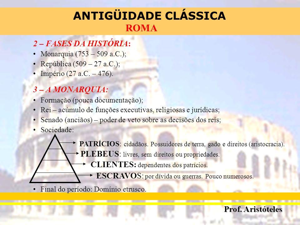 ANTIGÜIDADE CLÁSSICA Prof. Aristóteles ROMA 2 – FASES DA HISTÓRIA: Monarquia (753 – 509 a.C.); República (509 – 27 a.C.); Império (27 a.C. – 476). 3 –