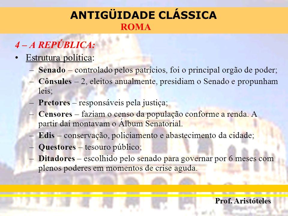 ANTIGÜIDADE CLÁSSICA Prof. Aristóteles ROMA 4 – A REPÚBLICA: Estrutura política: –Senado – controlado pelos patrícios, foi o principal orgão de poder;