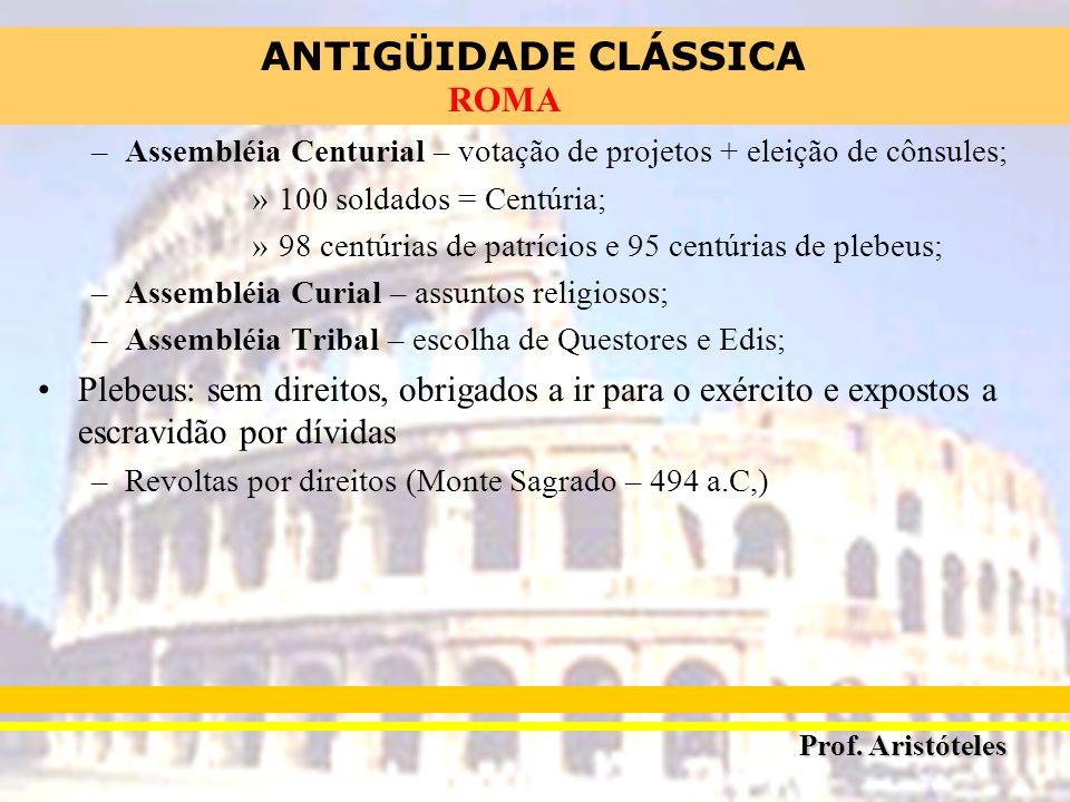 ANTIGÜIDADE CLÁSSICA Prof. Aristóteles ROMA –Assembléia Centurial – votação de projetos + eleição de cônsules; »100 soldados = Centúria; »98 centúrias