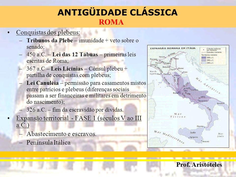 ANTIGÜIDADE CLÁSSICA Prof. Aristóteles ROMA Conquistas dos plebeus: –Tribunos da Plebe – imunidade + veto sobre o senado; –450 a.C. – Lei das 12 Tábua