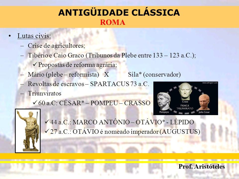 ANTIGÜIDADE CLÁSSICA Prof. Aristóteles ROMA Lutas civis: –Crise de agricultores; –Tibério e Caio Graco (Tribunos da Plebe entre 133 – 123 a.C.); Propo