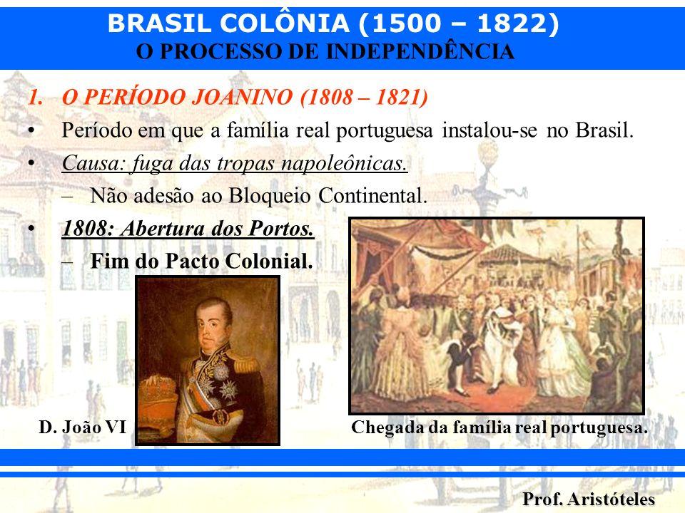 BRASIL COLÔNIA (1500 – 1822) Prof. Aristóteles O PROCESSO DE INDEPENDÊNCIA 1.O PERÍODO JOANINO (1808 – 1821) Período em que a família real portuguesa