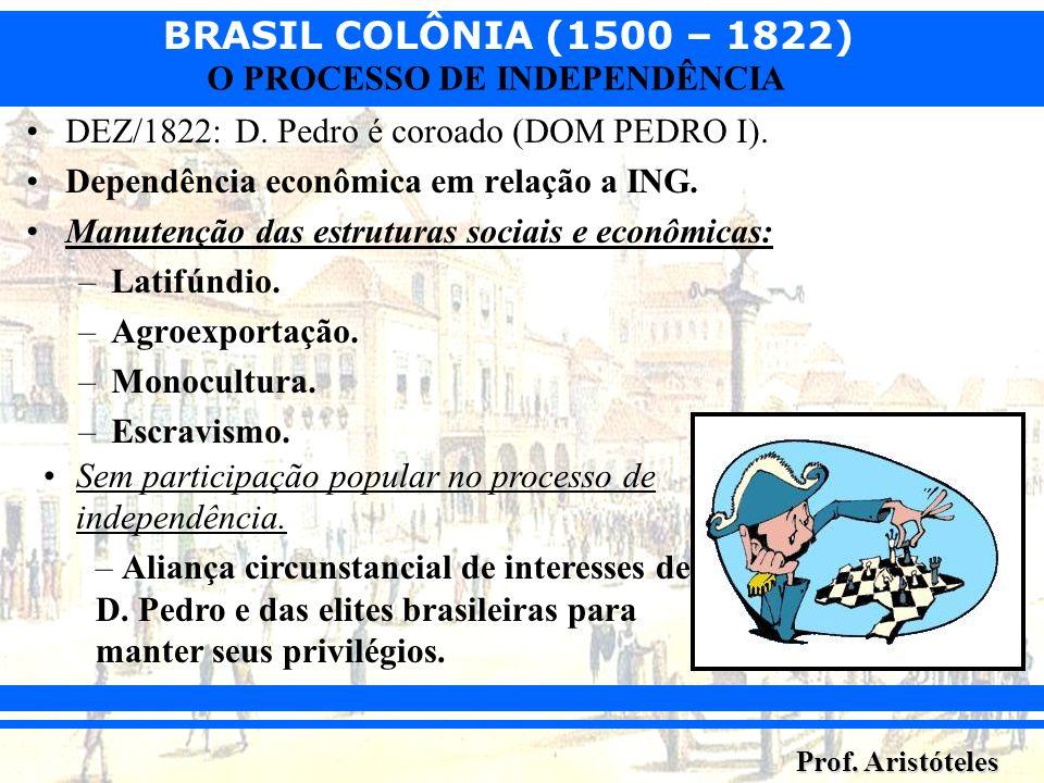 BRASIL COLÔNIA (1500 – 1822) Prof. Aristóteles O PROCESSO DE INDEPENDÊNCIA DEZ/1822: D. Pedro é coroado (DOM PEDRO I). Dependência econômica em relaçã