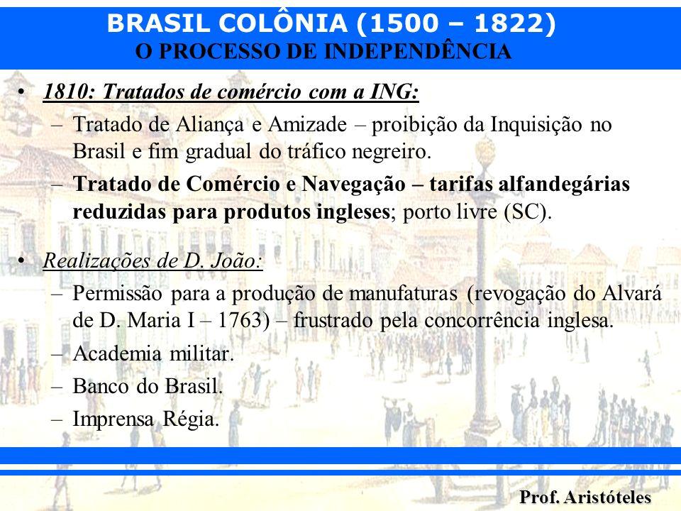 BRASIL COLÔNIA (1500 – 1822) Prof. Aristóteles O PROCESSO DE INDEPENDÊNCIA 1810: Tratados de comércio com a ING: –Tratado de Aliança e Amizade – proib