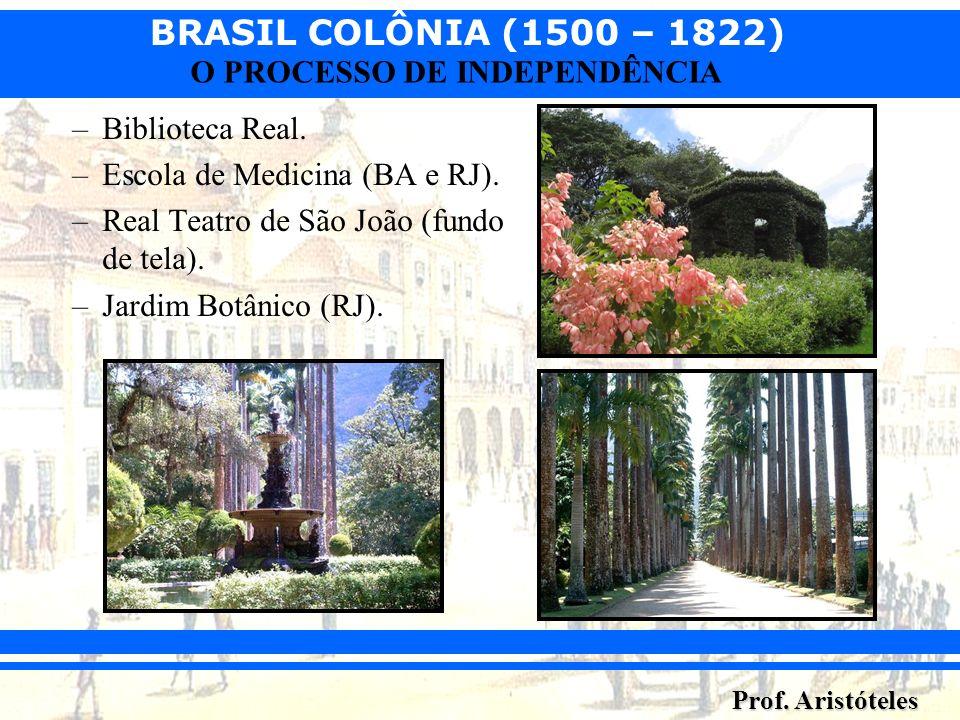 BRASIL COLÔNIA (1500 – 1822) Prof. Aristóteles O PROCESSO DE INDEPENDÊNCIA –Biblioteca Real. –Escola de Medicina (BA e RJ). –Real Teatro de São João (