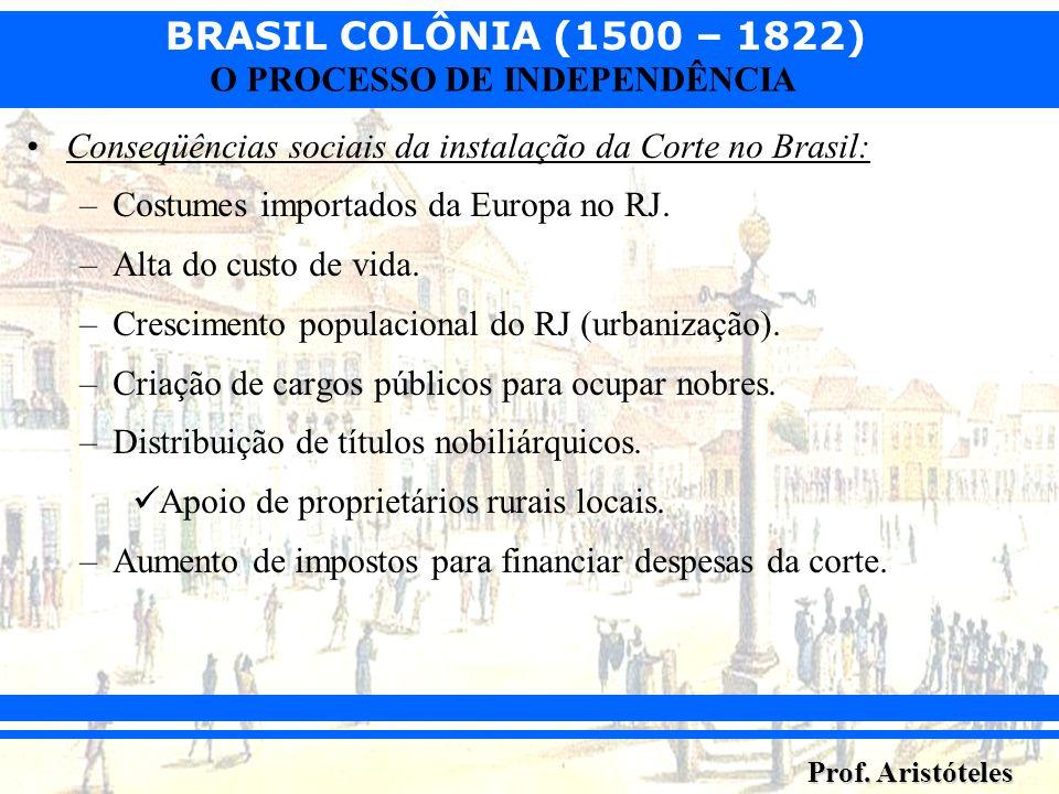 BRASIL COLÔNIA (1500 – 1822) Prof. Aristóteles O PROCESSO DE INDEPENDÊNCIA Conseqüências sociais da instalação da Corte no Brasil: –Costumes importado