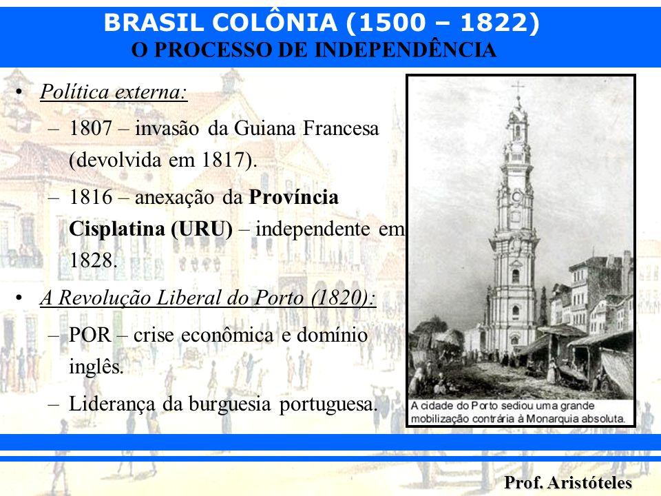 BRASIL COLÔNIA (1500 – 1822) Prof. Aristóteles O PROCESSO DE INDEPENDÊNCIA Política externa: –1807 – invasão da Guiana Francesa (devolvida em 1817). –