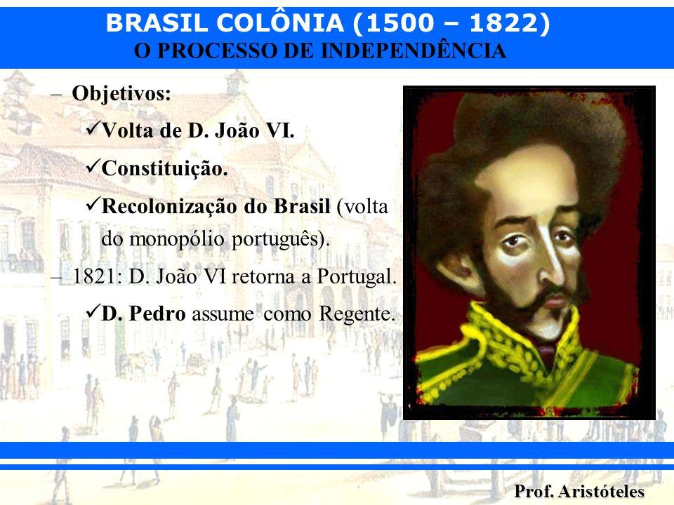 BRASIL COLÔNIA (1500 – 1822) Prof. Aristóteles O PROCESSO DE INDEPENDÊNCIA –Objetivos: Volta de D. João VI. Constituição. Recolonização do Brasil (vol