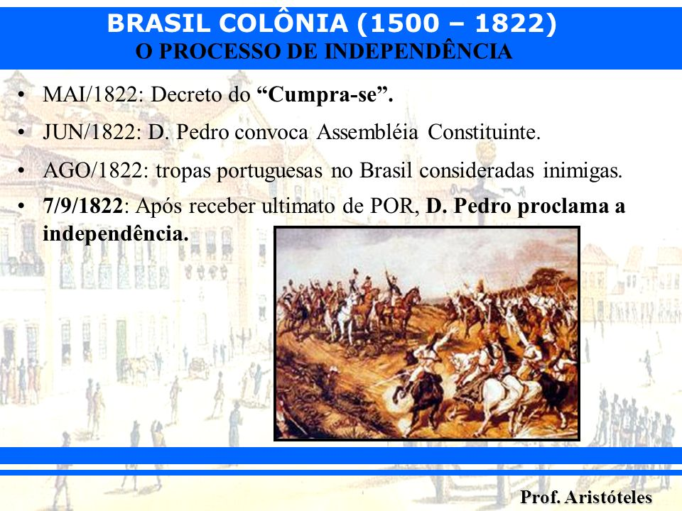 BRASIL COLÔNIA (1500 – 1822) Prof. Aristóteles O PROCESSO DE INDEPENDÊNCIA MAI/1822: Decreto do Cumpra-se. JUN/1822: D. Pedro convoca Assembléia Const