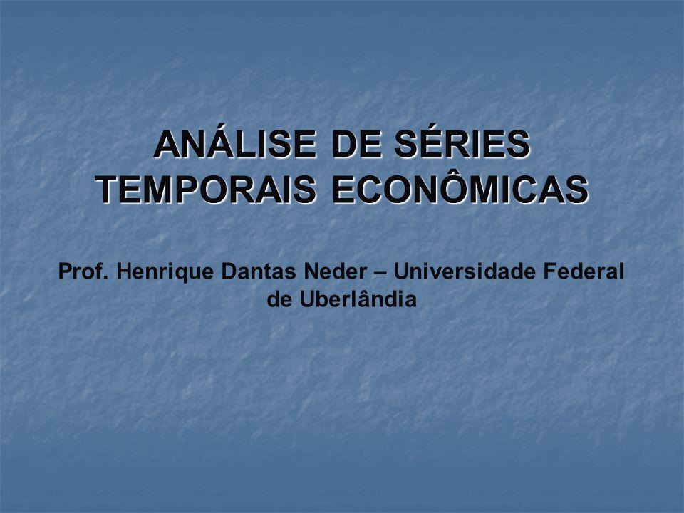 ANÁLISE DE SÉRIES TEMPORAIS ECONÔMICAS Prof. Henrique Dantas Neder – Universidade Federal de Uberlândia