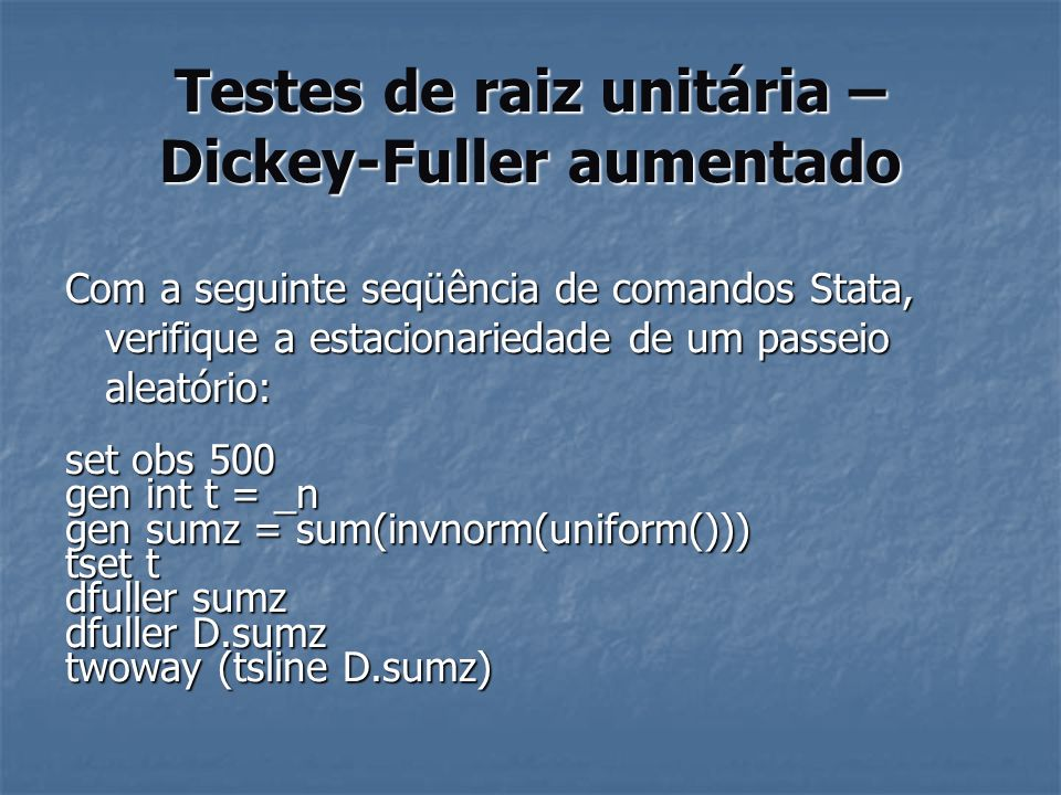 Testes de raiz unitária – Dickey-Fuller aumentado Com a seguinte seqüência de comandos Stata, verifique a estacionariedade de um passeio aleatório: se