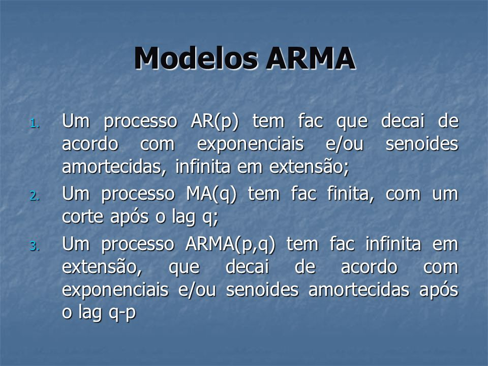 Modelos ARMA 1. Um processo AR(p) tem fac que decai de acordo com exponenciais e/ou senoides amortecidas, infinita em extensão; 2. Um processo MA(q) t