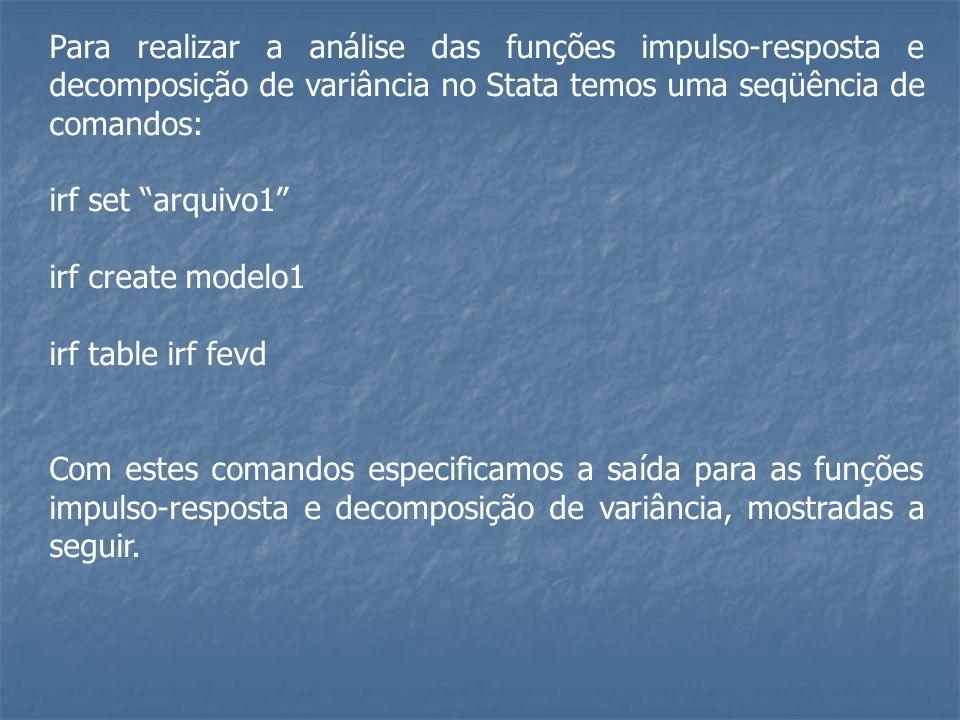 Para realizar a análise das funções impulso-resposta e decomposição de variância no Stata temos uma seqüência de comandos: irf set arquivo1 irf create