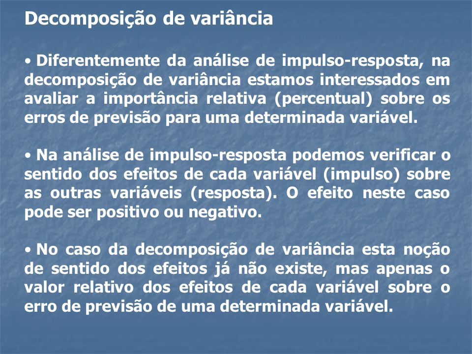 Decomposição de variância Diferentemente da análise de impulso-resposta, na decomposição de variância estamos interessados em avaliar a importância re