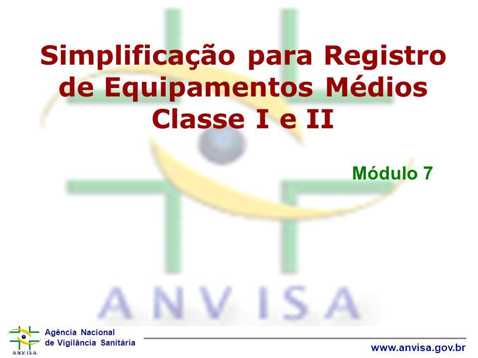 Agência Nacional de Vigilância Sanitária www.anvisa.gov.br Módulo 7 Simplificação para Registro de Equipamentos Médios Classe I e II