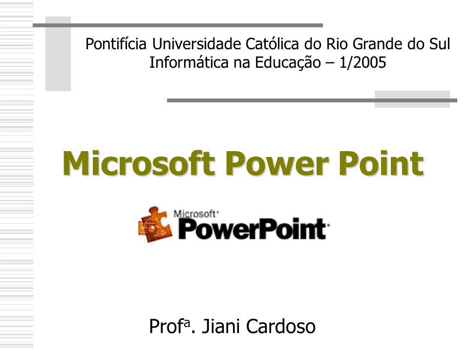 Microsoft Power Point Pontifícia Universidade Católica do Rio Grande do Sul Informática na Educação – 1/2005 Prof a. Jiani Cardoso