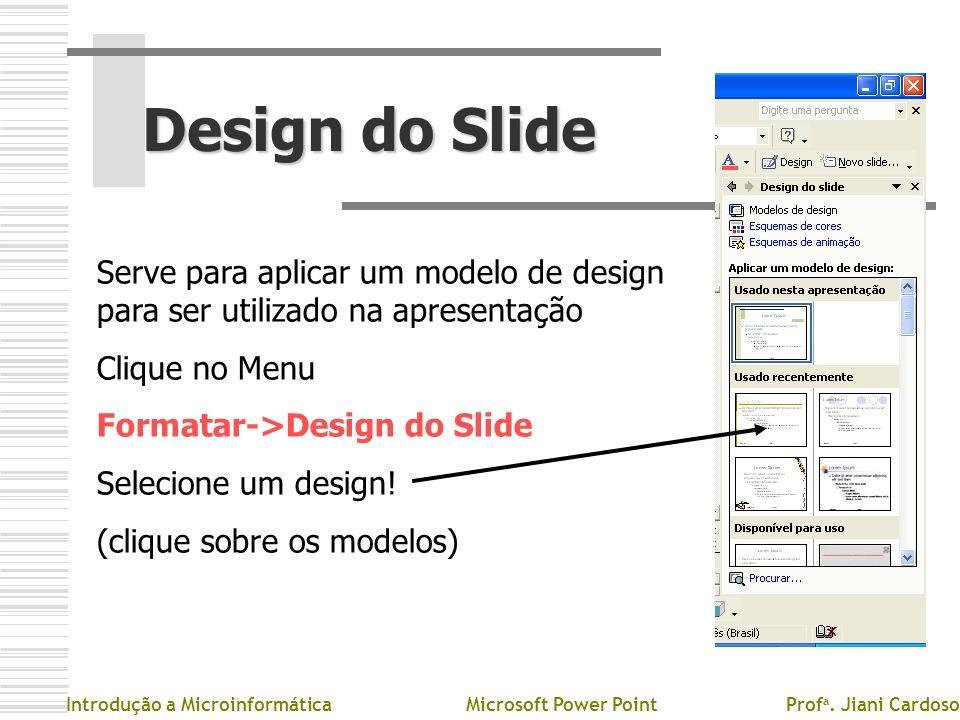 Design do Slide Introdução a MicroinformáticaMicrosoft Power PointProf a. Jiani Cardoso Serve para aplicar um modelo de design para ser utilizado na a
