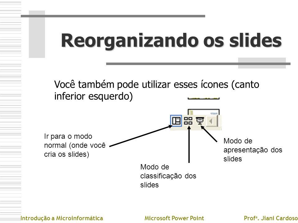 Reorganizando os slides Você também pode utilizar esses ícones (canto inferior esquerdo) Introdução a MicroinformáticaMicrosoft Power PointProf a. Jia