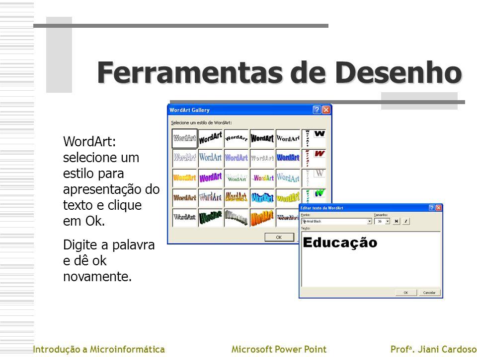Ferramentas de Desenho Introdução a MicroinformáticaMicrosoft Power PointProf a. Jiani Cardoso WordArt: selecione um estilo para apresentação do texto