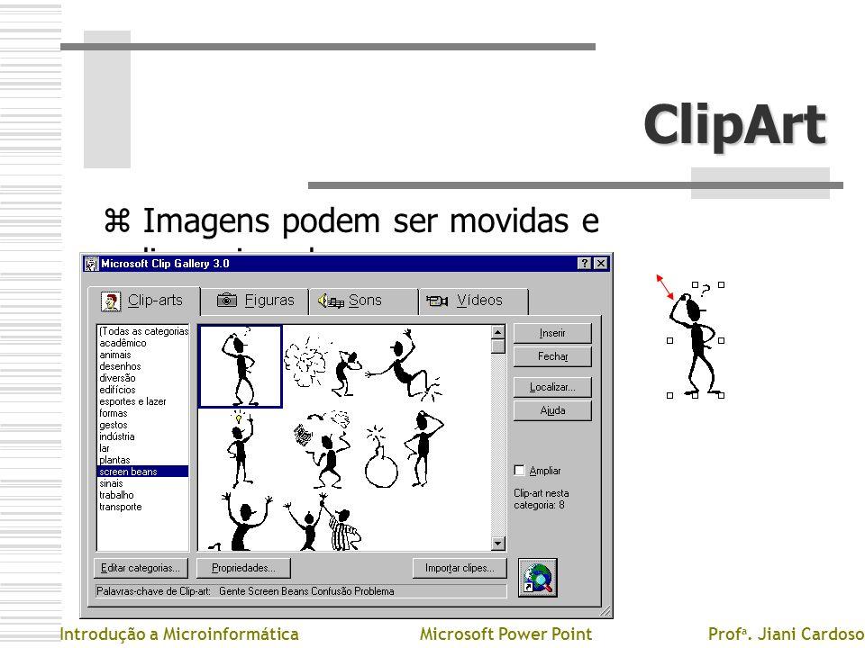 ClipArt z Imagens podem ser movidas e redimensionadas Introdução a MicroinformáticaMicrosoft Power PointProf a. Jiani Cardoso