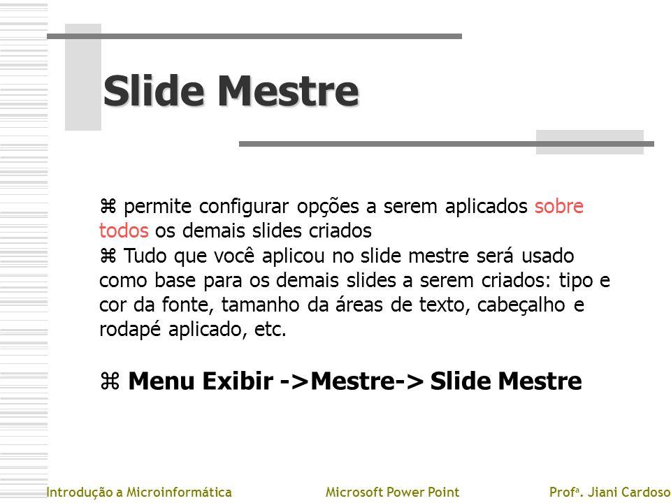 Slide Mestre Slide Mestre z permite configurar opções a serem aplicados sobre todos os demais slides criados z Tudo que você aplicou no slide mestre s