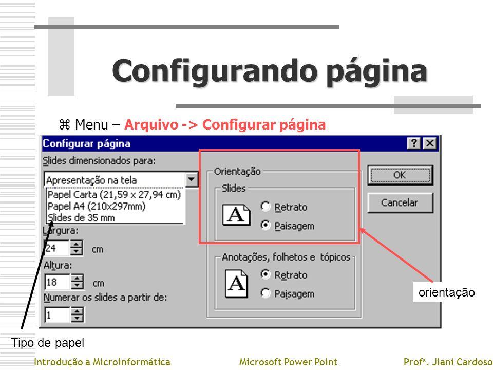 Configurando página z Menu – Arquivo -> Configurar página Introdução a MicroinformáticaMicrosoft Power PointProf a. Jiani Cardoso Tipo de papel orient