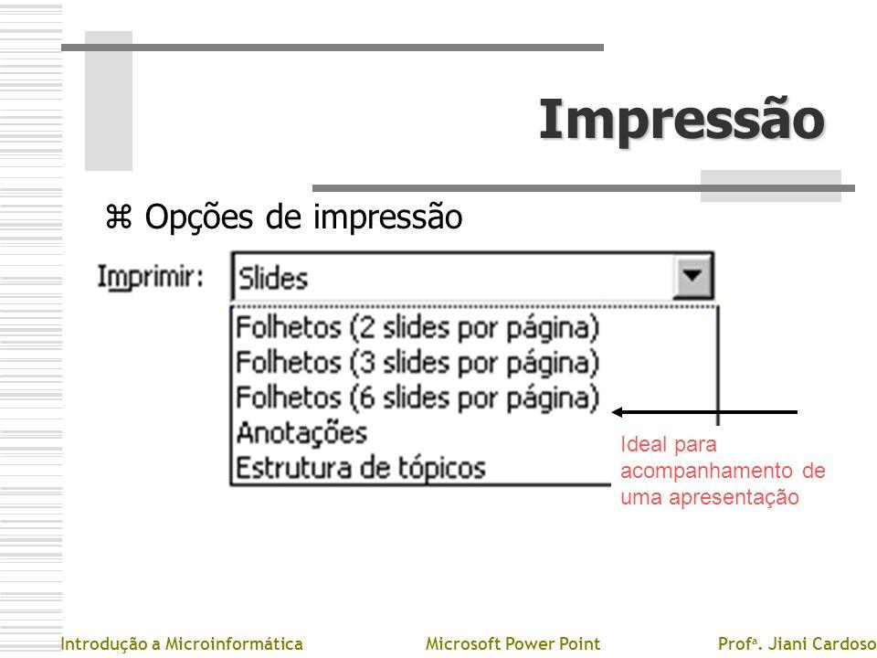 Impressão z Opções de impressão Introdução a MicroinformáticaMicrosoft Power PointProf a. Jiani Cardoso Ideal para acompanhamento de uma apresentação
