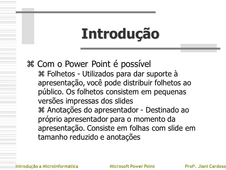 Introdução z Com o Power Point é possível z Folhetos - Utilizados para dar suporte à apresentação, você pode distribuir folhetos ao público. Os folhet