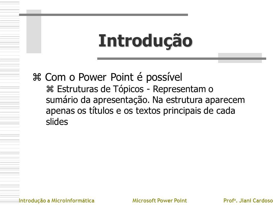 Introdução z Com o Power Point é possível z Estruturas de Tópicos - Representam o sumário da apresentação. Na estrutura aparecem apenas os títulos e o