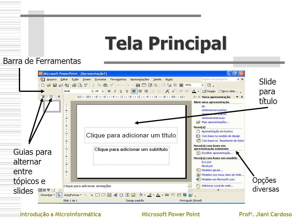 Tela Principal Introdução a MicroinformáticaMicrosoft Power PointProf a. Jiani Cardoso Barra de Ferramentas Guias para alternar entre tópicos e slides