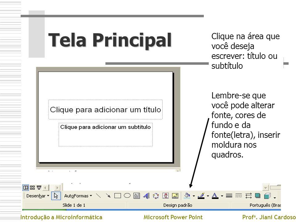 Tela Principal Introdução a MicroinformáticaMicrosoft Power PointProf a. Jiani Cardoso Clique na área que você deseja escrever: título ou subtítulo Le