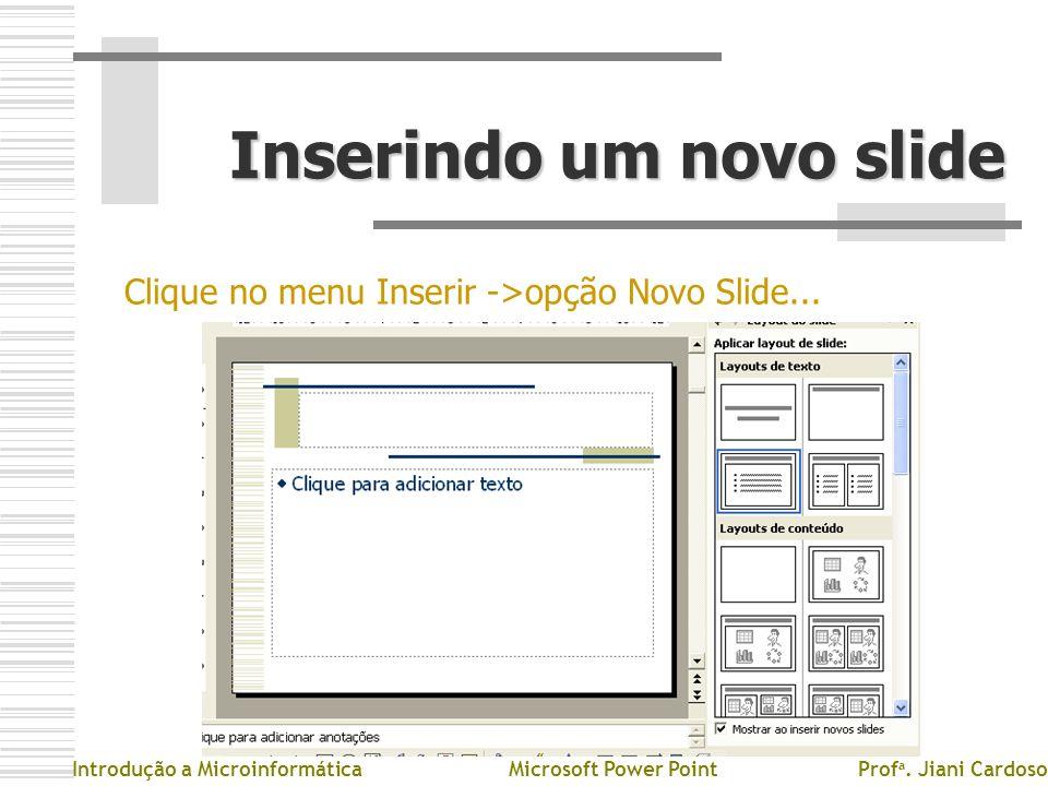 Inserindo um novo slide Clique no menu Inserir ->opção Novo Slide... Introdução a MicroinformáticaMicrosoft Power PointProf a. Jiani Cardoso