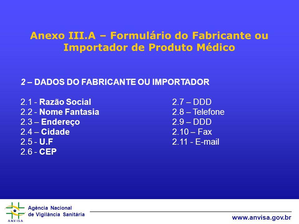 Agência Nacional de Vigilância Sanitária www.anvisa.gov.br Anexo III.A – Formulário do Fabricante ou Importador de Produto Médico 2 – DADOS DO FABRICANTE OU IMPORTADOR 2.1 - Razão Social 2.7 – DDD 2.2 - Nome Fantasia 2.8 – Telefone 2.3 – Endereço 2.9 – DDD 2.4 – Cidade 2.10 – Fax 2.5 - U.F 2.11 - E-mail 2.6 - CEP