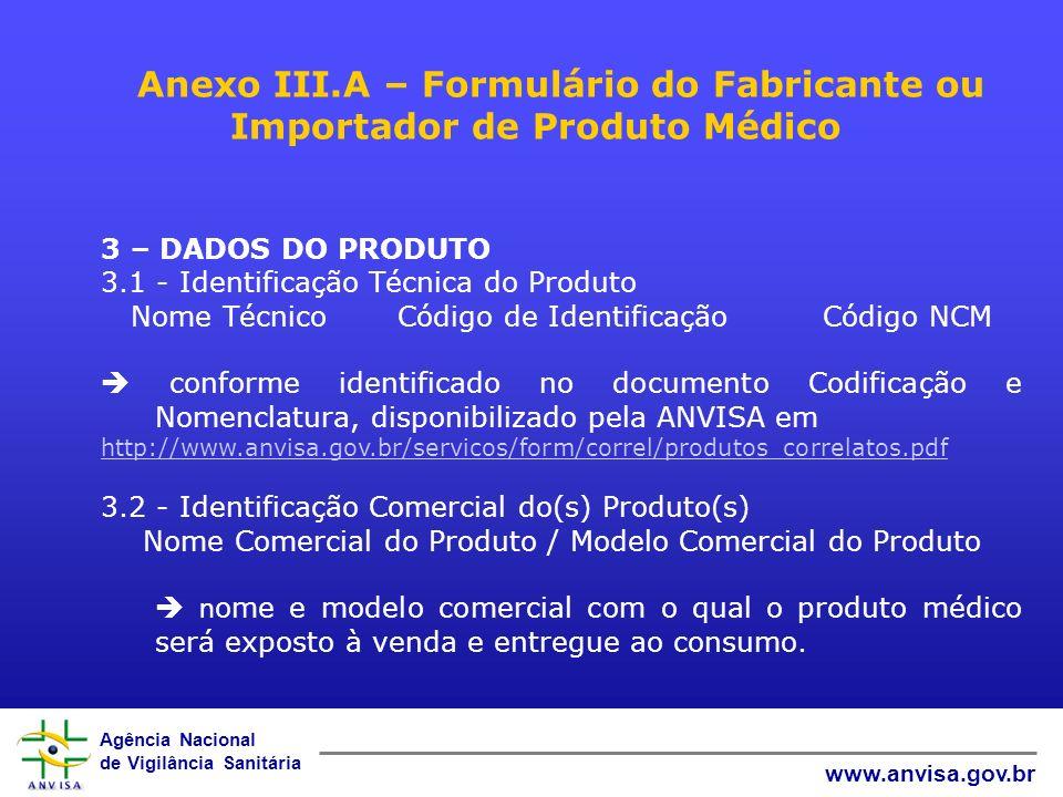 Agência Nacional de Vigilância Sanitária www.anvisa.gov.br Anexo III.A – Formulário do Fabricante ou Importador de Produto Médico 3 – DADOS DO PRODUTO 3.1 - Identificação Técnica do Produto Nome TécnicoCódigo de IdentificaçãoCódigo NCM conforme identificado no documento Codificação e Nomenclatura, disponibilizado pela ANVISA em http://www.anvisa.gov.br/servicos/form/correl/produtos_correlatos.pdf 3.2 - Identificação Comercial do(s) Produto(s) Nome Comercial do Produto / Modelo Comercial do Produto n ome e modelo comercial com o qual o produto médico será exposto à venda e entregue ao consumo.