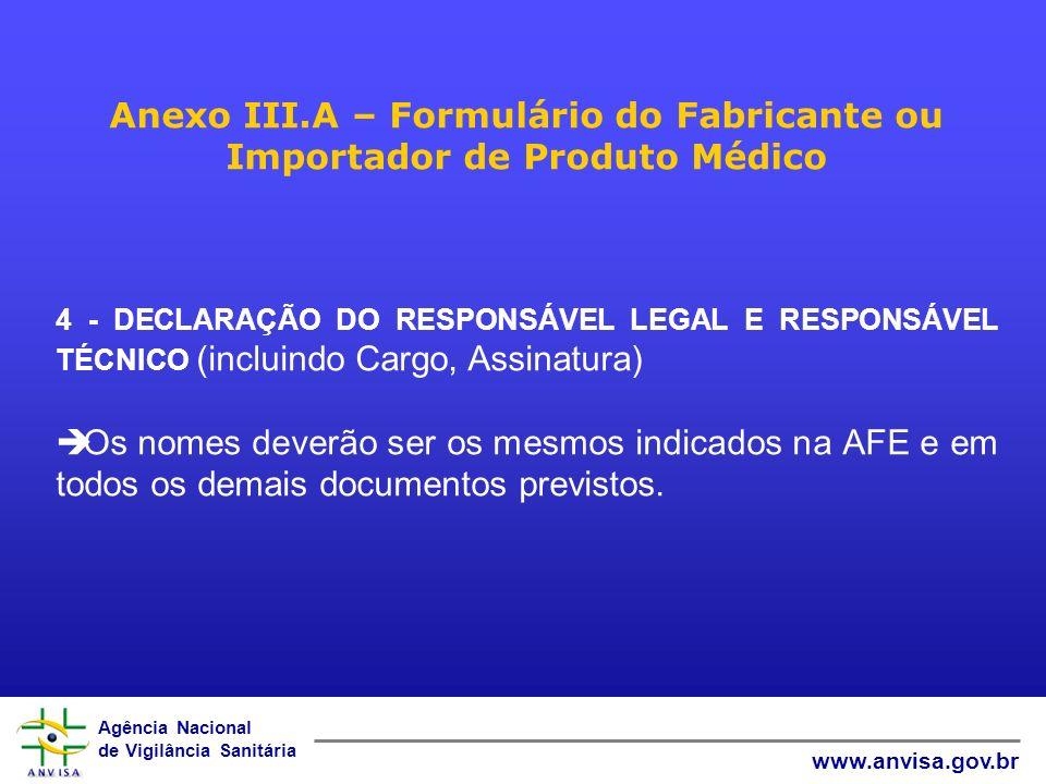 Agência Nacional de Vigilância Sanitária www.anvisa.gov.br Anexo III.A – Formulário do Fabricante ou Importador de Produto Médico 4 - DECLARAÇÃO DO RESPONSÁVEL LEGAL E RESPONSÁVEL TÉCNICO (incluindo Cargo, Assinatura) Os nomes deverão ser os mesmos indicados na AFE e em todos os demais documentos previstos.