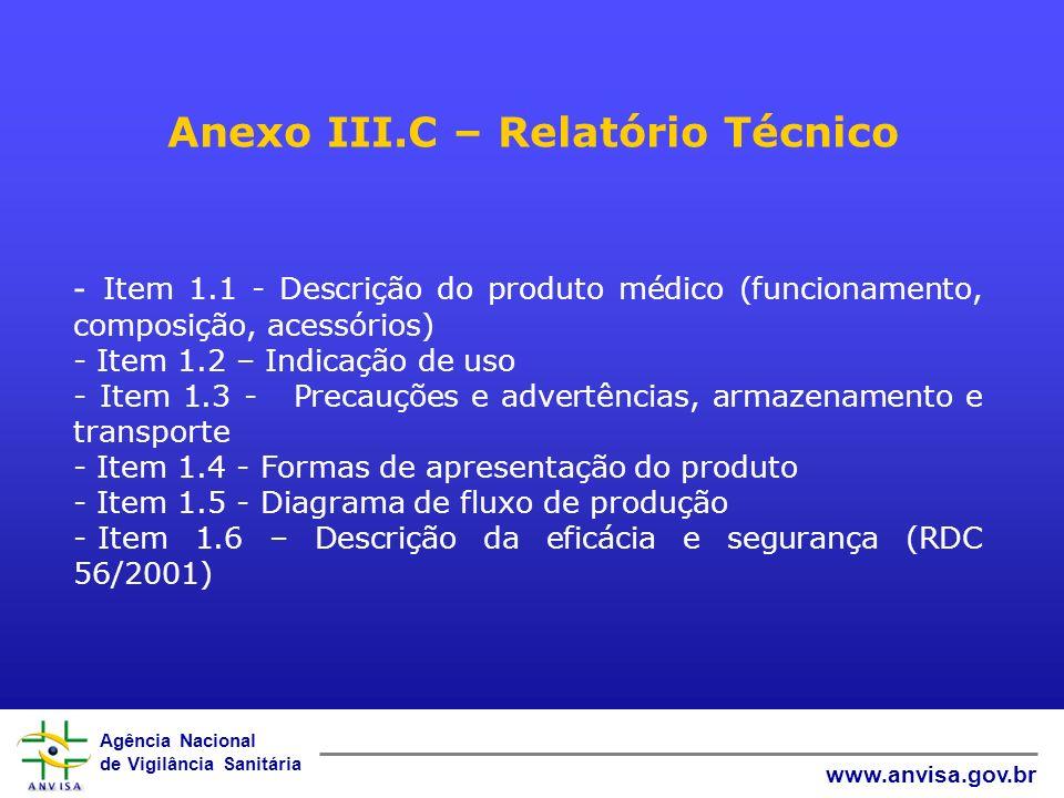 Agência Nacional de Vigilância Sanitária www.anvisa.gov.br Anexo III.C – Relatório Técnico - Item 1.1 - Descrição do produto médico (funcionamento, composição, acessórios) - Item 1.2 – Indicação de uso - Item 1.3 - Precauções e advertências, armazenamento e transporte - Item 1.4 - Formas de apresentação do produto - Item 1.5 - Diagrama de fluxo de produção - Item 1.6 – Descrição da eficácia e segurança (RDC 56/2001)